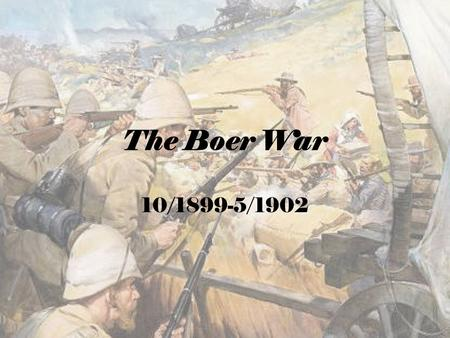 The Boer War 10/1899-5/1902. BACKGROUND: Culmination of a century of conflict between Dutch settlers and British settlers/crown/empire  Dutch forced.