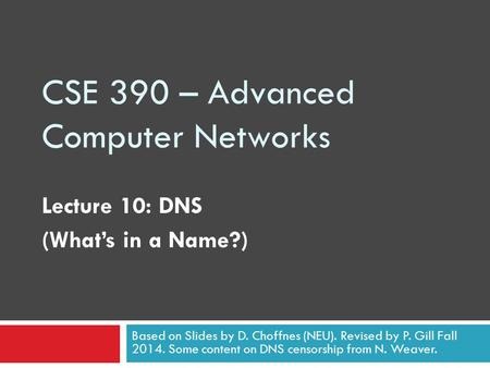 CSE 390 – Advanced Computer Networks Lecture 10: DNS (What's in a Name?) Based on Slides by D. Choffnes (NEU). Revised by P. Gill Fall 2014. Some content.