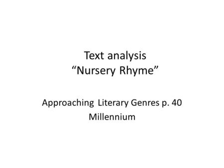 "Text analysis ""Nursery Rhyme"" Approaching Literary Genres p. 40 Millennium."