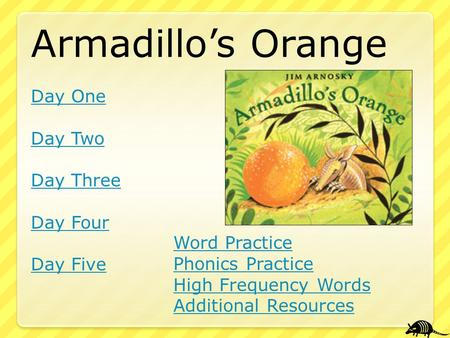 Armadillo's Orange Day One Day Two Day Three Day Four Day Five Word Practice Phonics Practice High Frequency Words Additional Resources.
