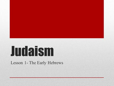 Judaism Lesson 1- The Early Hebrews. The Early Hebrews The Big Idea Originally desert nomads, the Hebrews established a great kingdom called Israel. Main.