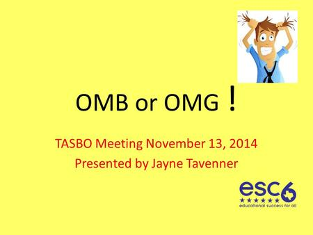 OMB or OMG ! TASBO Meeting November 13, 2014 Presented by Jayne Tavenner.