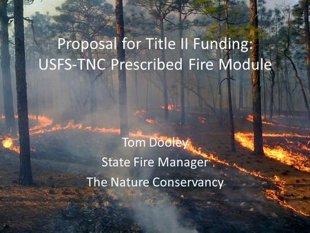 Proposal for Title II Funding: USFS-TNC Prescribed Fire Module Tom Dooley State Fire Manager The Nature Conservancy.