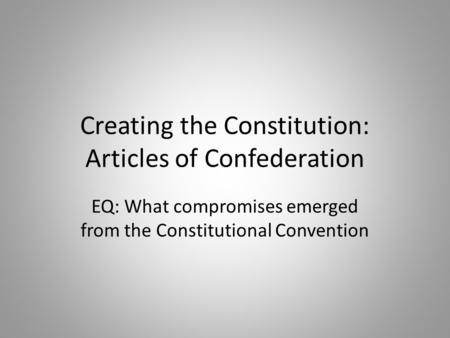 Creating the Constitution: Articles of Confederation EQ: What compromises emerged from the Constitutional Convention.
