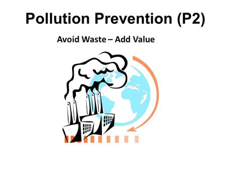 Pollution Prevention (P2) Avoid Waste – Add Value.