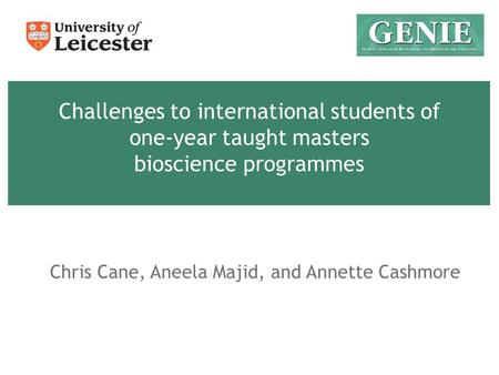 Challenges to international students of one-year taught masters bioscience programmes Chris Cane, Aneela Majid, and Annette Cashmore.