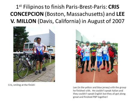 1 st Filipinos to finish Paris-Brest-Paris: CRIS CONCEPCION (Boston, Massachusetts) and LEE V. MILLON (Davis, California) in August of 2007 Lee (in the.