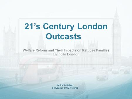 21's Century London Outcasts Welfare Reform and Their Impacts on Refugee Families Living in London Indira Kartallozi Chrysalis Family Futures.