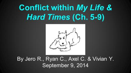 Conflict within My Life & Hard Times (Ch. 5-9) By Jero R., Ryan C., Axel C. & Vivian Y. September 9, 2014.