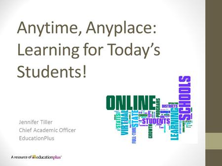 Anytime, Anyplace: Learning for Today's Students! Jennifer Tiller Chief Academic Officer EducationPlus.