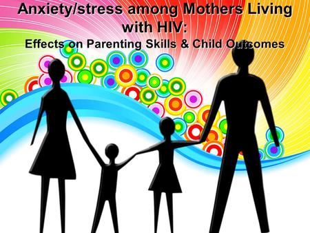 Anxiety/stress among Mothers Living with HIV: Effects on Parenting Skills & Child Outcomes.
