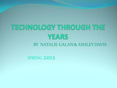BY NATALIE GALAN & ASHLEY DAVIS SPRING 2012. Introduction Technology is invented by someone that has an idea. Using that idea, the person creates a product.
