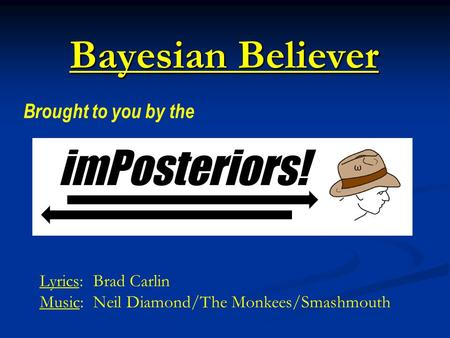 Bayesian Believer Brought to you by the Lyrics: Brad Carlin