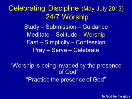 Celebrating Discipline (May-July 2013) 24/7 Worship Study – Submission – Guidance Meditate – Solitude – Worship Fast – Simplicity – Confession Pray – Serve.