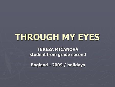 THROUGH MY EYES TEREZA MIČANOVÁ student from grade second England - 2009 / holidays.