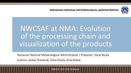 Romanian National Meteorological Administration | Presenter: Oana Nicola Authors: Andrei Diamandi, Oana Nicola, Alina Ristea NWCSAF at NMA: Evolution of.