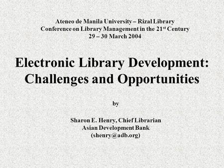 Ateneo de Manila University – Rizal Library Conference on Library Management in the 21 st Century 29 – 30 March 2004 by Sharon E. Henry, Chief Librarian.