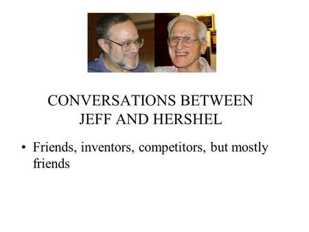 CONVERSATIONS BETWEEN JEFF AND HERSHEL Friends, inventors, competitors, but mostly friends.