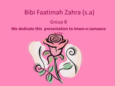 Bibi Faatimah Zahra (s.a) Group B We dedicate this presentation to Imam-e-zamaana (a.t.f.s )