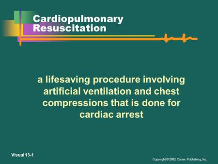 Copyright © 2002 Career Publishing, Inc. Visual 13-1 Cardiopulmonary Resuscitation a lifesaving procedure involving artificial ventilation and chest compressions.