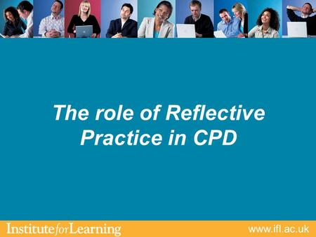 Www.ifl.ac.uk The role of Reflective Practice in CPD.