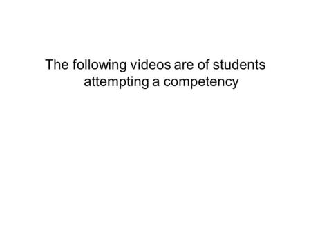 The following videos are of students attempting a competency.