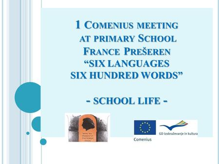 "1 C OMENIUS MEETING AT PRIMARY S CHOOL F RANCE P REŠEREN ""SIX LANGUAGES SIX HUNDRED WORDS"" - SCHOOL LIFE -"