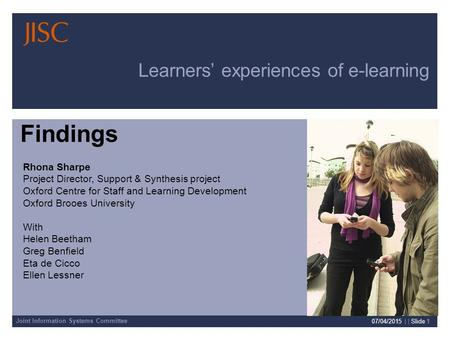 Joint Information Systems Committee 07/04/2015 | | Slide 1 Learners' experiences of e-learning Rhona Sharpe Project Director, Support & Synthesis project.
