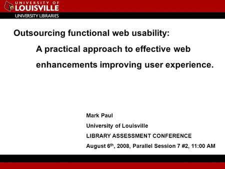 Outsourcing functional web usability: A practical approach to effective web enhancements improving user experience. Mark Paul University of Louisville.