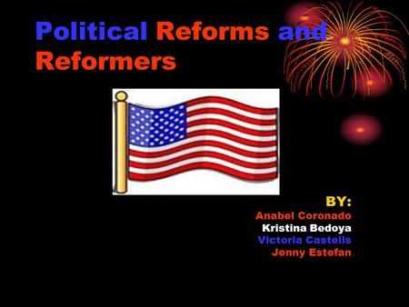 Political Reforms and Reformers BY: Anabel Coronado Kristina Bedoya Victoria Castells Jenny Estefan.
