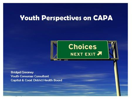 Tuesday, 7 April 20151 Youth Perspectives on CAPA Bridget Greaney Youth Consumer Consultant Capital & Coast District Health Board.