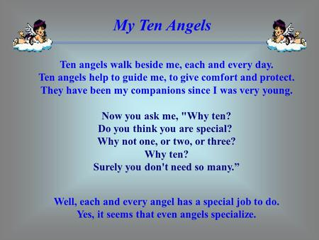 My Ten Angels Ten angels walk beside me, each and every day. Ten angels help to guide me, to give comfort and protect. They have been my companions.