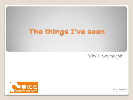 The things I've seen Why I love my job © 2011 RCIS LLC.