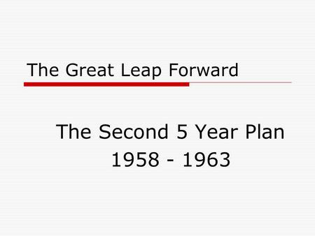 The Great Leap Forward The Second 5 Year Plan 1958 - 1963.