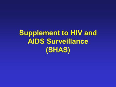 Supplement to HIV and AIDS Surveillance (SHAS). Introduction SHAS was a CDC-funded project designed to provide an in depth description of people diagnosed.