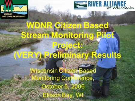 WDNR Citizen Based Stream Monitoring Pilot Project: (VERY) Preliminary Results Wisconsin Citizen Based Monitoring Conference, October 5, 2006 Ellison Bay,