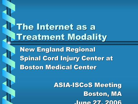 The Internet as a Treatment Modality New England Regional Spinal Cord Injury Center at Boston Medical Center ASIA-ISCoS Meeting Boston, MA June 27, 2006.