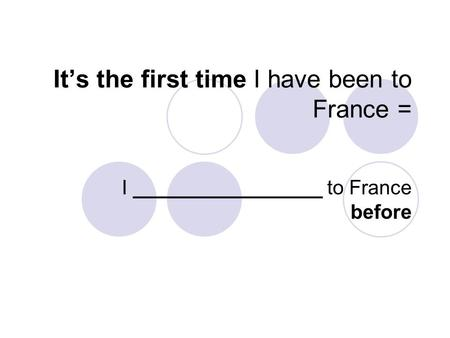 It's the first time I have been to France = I _________________ to France before.
