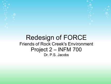 Redesign of FORCE Friends of Rock Creek's Environment Project 2 – INFM 700 Dr. P.S. Jacobs.