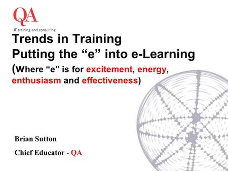 "Trends in Training Putting the ""e"" into e-Learning (w here ""e"" is for excitement, energy, enthusiasm and effectiveness) Brian Sutton Chief Educator - QA."