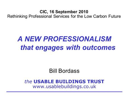 CIC, 16 September 2010 Rethinking Professional Services for the Low Carbon Future A NEW PROFESSIONALISM that engages with outcomes Bill Bordass the USABLE.