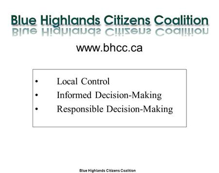 Blue Highlands Citizens Coalition www.bhcc.ca Local Control/Responsible and Informed Decision-Making www.bhcc.ca Local Control Informed Decision-Making.
