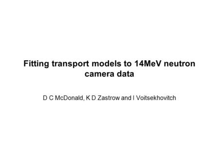 Fitting transport models to 14MeV neutron camera data D C McDonald, K D Zastrow and I Voitsekhovitch.