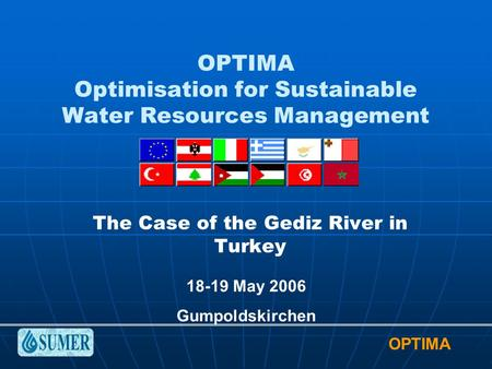 OPTIMA OPTIMA Optimisation for Sustainable Water Resources Management The Case of the Gediz River in Turkey 18-19 May 2006 Gumpoldskirchen.