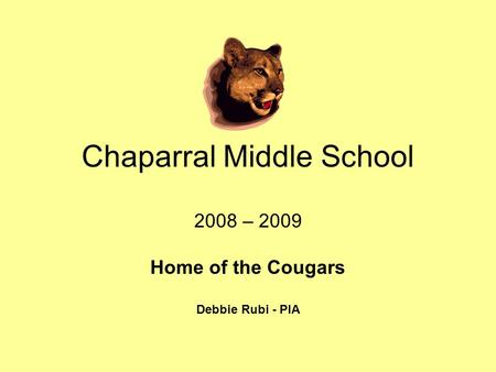 Chaparral Middle School 2008 – 2009 Home of the Cougars Debbie Rubi - PIA.