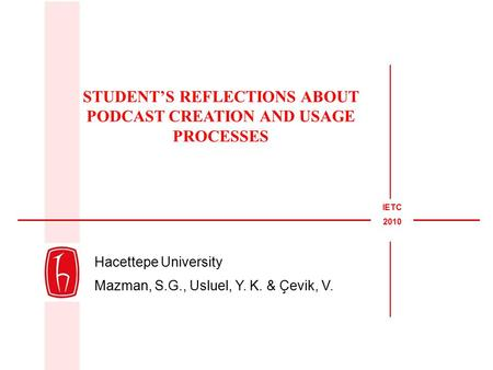 Hacettepe University Mazman, S.G., Usluel, Y. K. & Çevik, V. STUDENT'S REFLECTIONS ABOUT PODCAST CREATION AND USAGE PROCESSES IETC 2010.