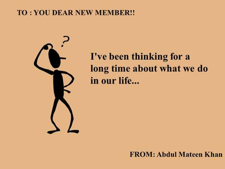 I've been thinking for a long time about what we do in our life... TO : YOU DEAR NEW MEMBER!! FROM: Abdul Mateen Khan.