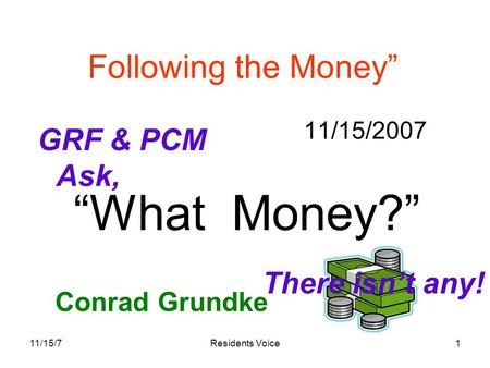 "11/15/7Residents Voice1 Following the Money"" 11/15/2007 Conrad Grundke ""What Money?"" GRF & PCM Ask, There isn't any!"