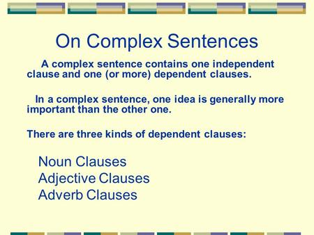 On Complex Sentences A complex sentence contains one independent clause and one (or more) dependent clauses. In a complex sentence, one idea is generally.