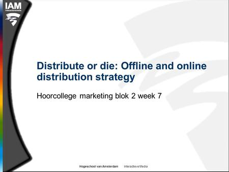 Hogeschool van Amsterdam Interactieve Media Distribute or die: Offline and online distribution strategy Hoorcollege marketing blok 2 week 7.